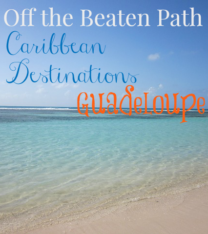 Off the Beaten Path Caribbean Destinations: Guadeloupe