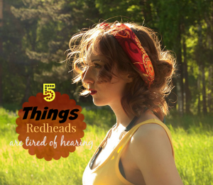 5 things redheads are tired of hearing