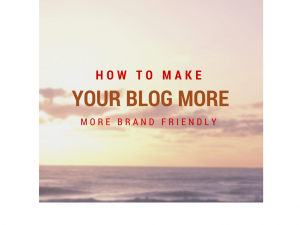 How to make your blog more brand friendly