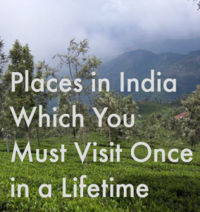 Places in India Which You Must Visit Once in a Lifetime