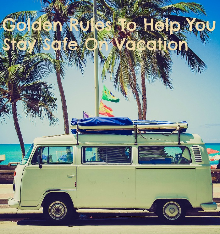 Golden Rules To Help You Stay Safe On Vacation