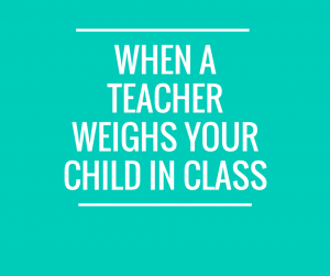 When a Teacher Weighs your Child in Class
