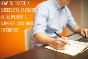 How To Create A Successful Business By Delivering A Superior Customer Experience