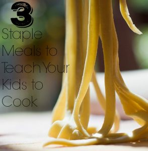 3 Staple Meals to Teach Your Kids to Cook