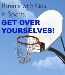 Parents with Kids in Sports, GET OVER YOURSELVES!